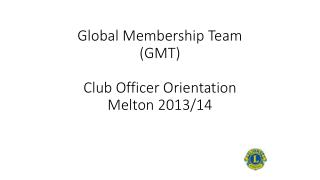 Global Membership Team (GMT) Club Officer Orientation Melton 2013/14