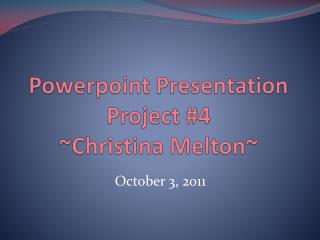 Powerpoint  Presentation Project #4 ~Christina Melton~