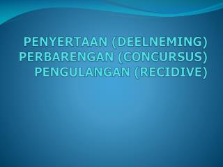 PENYERTAAN (DEELNEMING) PERBARENGAN (CONCURSUS) PENGULANGAN (RECIDIVE)