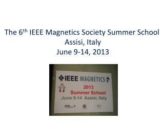 The 6 th  IEEE Magnetics Society Summer School  Assisi, Italy  June 9-14, 2013