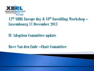 12 th  XBRL Europe day & 18 th Eurofiling  Workshop – Luxembourg 11 December 2013
