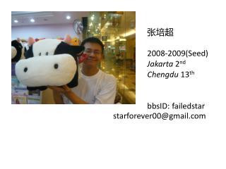 张培超 2008-2009(Seed) Jakarta  2 nd Chengdu  13 th bbsID: failedstar