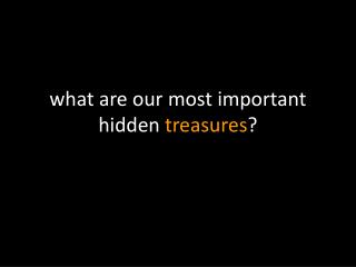 w hat are our most important hidden  treasures ?