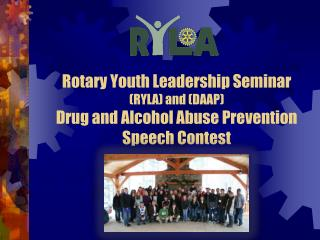Rotary Youth Leadership Seminar (RYLA) and (DAAP) Drug and Alcohol Abuse Prevention Speech Contest