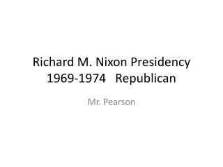 Richard M. Nixon Presidency 1969-1974   Republican