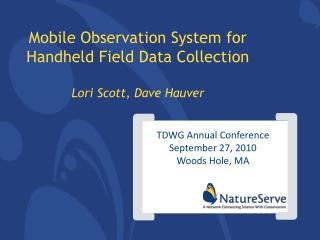 Mobile Observation System for Handheld Field Data Collection Lori Scott, Dave Hauver