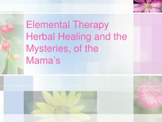Elemental Therapy Herbal Healing and the Mysteries, of the Mama's