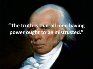 """The truth is that all men having power ought to be mistrusted."""