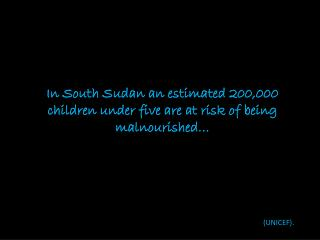 In South Sudan an estimated 200,000 children under five are at risk of being malnourished…