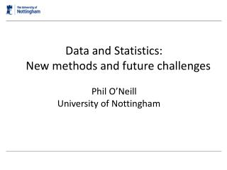Data and Statistics:    New methods and future challenges Phil O'Neill University of Nottingham