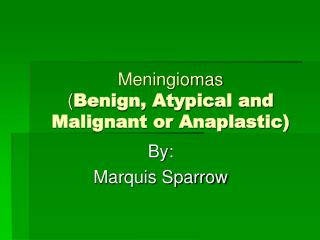 Meningiomas ( Benign, Atypical and Malignant or Anaplastic)