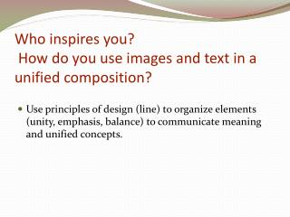 Who inspires you?  How do you use images and text in a unified composition?