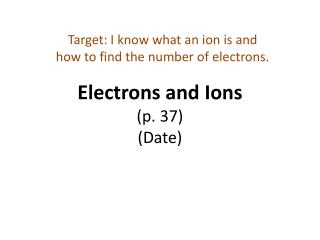 Electrons and Ions  (p. 37) (Date)