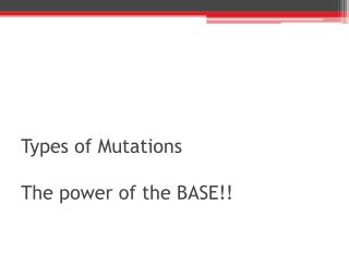Types  of Mutations  The power of the BASE!!