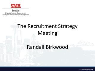 The  R ecruitment Strategy  Meeting Randall Birkwood