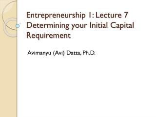 Entrepreneurship 1: Lecture 7 Determining your Initial Capital Requirement