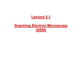 Lecture 5.1  Scanning Electron Microscopy  SEM