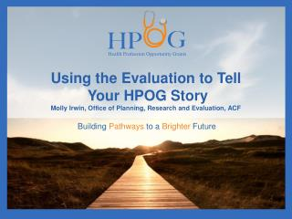 Using the Evaluation to Tell  Your HPOG Story