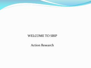 WELCOME TO SBIP                                 Action Research