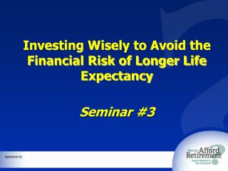 Investing Wisely to Avoid the Financial Risk of Longer Life Expectancy  Seminar  #3