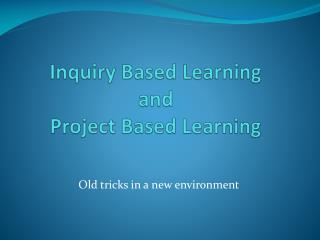 Inquiry Based Learning and Project Based Learning