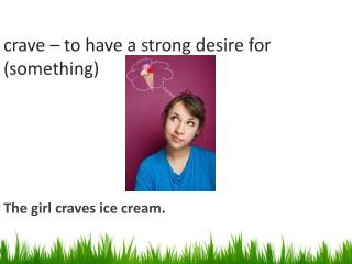 crave – to have a strong desire for (something)