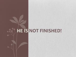 He Is  Not finished!