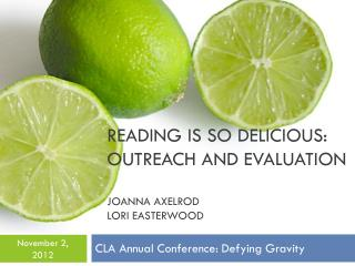 Reading is So Delicious: Outreach and Evaluation Joanna Axelrod Lori Easterwood
