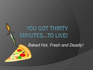 You got thirty minutes…to live!