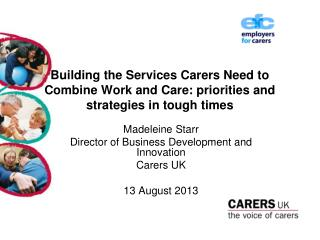 Madeleine Starr Director of Business Development and Innovation Carers UK    13 August 2013