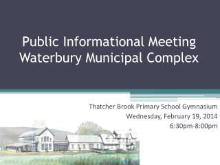 Public Informational Meeting  Waterbury Municipal Complex