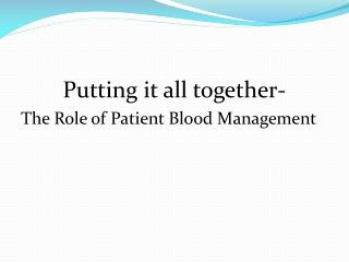 Putting it all together-  The Role of Patient Blood Management