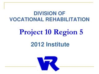 DIVISION OF  VOCATIONAL REHABILITATION  Project 10 Region 5  2012 Institute