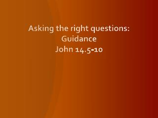 Asking the right questions: Guidance John 14.5-10