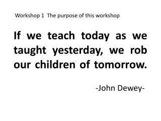 If we teach today as we taught yesterday, we rob our children of tomorrow.    -John Dewey-
