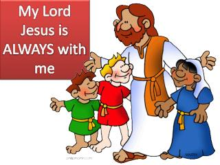 My Lord Jesus is ALWAYS with me