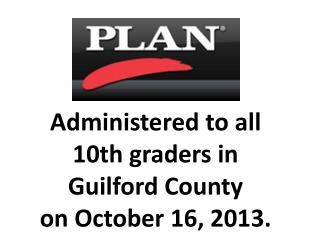 Administered  to all 10th graders in  Guilford County on  October  16, 2013.