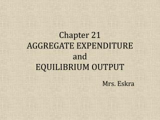 Chapter 21 AGGREGATE EXPENDITURE and EQUILIBRIUM OUTPUT