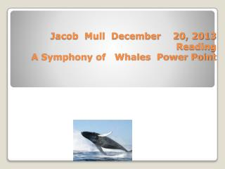 Jacob  Mull  December    20, 2013 Reading  A Symphony of   Whales  Power Point