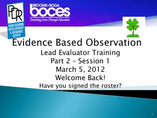 Evidence Based Observation Lead Evaluator Training Part 2 –  Session 1 March 5, 2012 Welcome Back!
