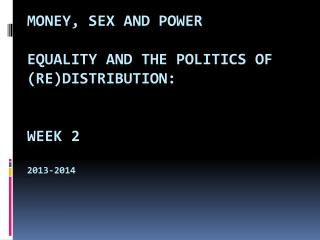 Money, Sex and Power Equality and the  Politics  of  (Re)Distribution : Week 2 2013-2014