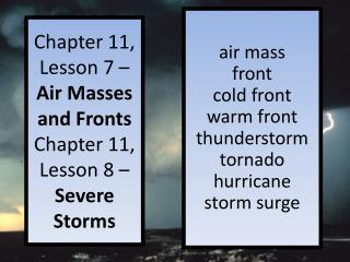 Chapter 11, Lesson 7 –  Air Masses and Fronts Chapter 11, Lesson 8 –  Severe Storms