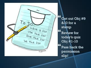 Get out Obj #9 &10 for a stamp Review for today's quiz Obj #1-10 Pass back the permission slip!