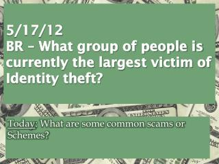 5/17/12 BR �  What group of people is currently the largest victim of Identity theft?