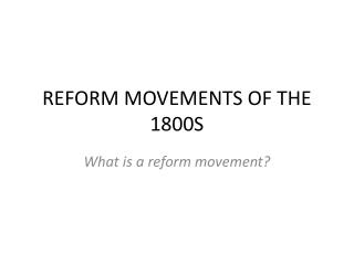 REFORM MOVEMENTS OF THE 1800S