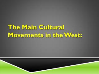 The Main Cultural Movements in the West :