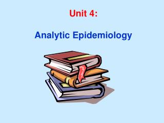 Unit 4: Analytic Epidemiology Unit 4 Learning Objectives:
