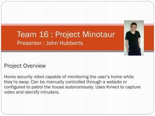 Team 16 : Project Minotaur Presenter : John  Hubberts
