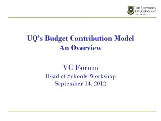UQ's Budget Contribution Model An Overview VC Forum Head of Schools Workshop September 14, 2012