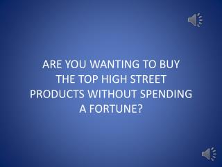 ARE YOU WANTING TO BUY THE TOP HIGH STREET PRODUCTS WITHOUT SPENDING  A FORTUNE?